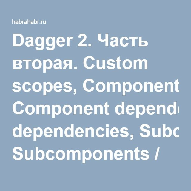 Dagger 2. Часть вторая. Custom scopes, Component dependencies, Subcomponents / Хабрахабр