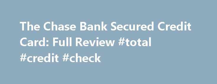 The Chase Bank Secured Credit Card: Full Review #total #credit #check http://remmont.com/the-chase-bank-secured-credit-card-full-review-total-credit-check/  #secure credit cards # The Chase Bank Secured Credit Card: Full Review Ever since the merger with Washington Mutual, Chase Bank has stopped issuing secured credit cards. And unfortunately, if you had your fingers crossed, Chase has no plans on issuing any in 2013. In fact, when we last reached out to Chase, we were given the impression…