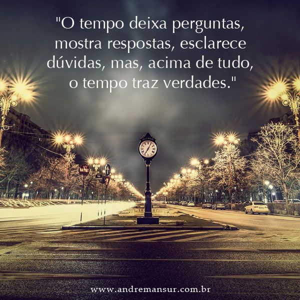 """O tempo deixa perguntas, mostra respostas, esclarece dúvidas, mas, acima de tudo, o tempo traz verdades."""