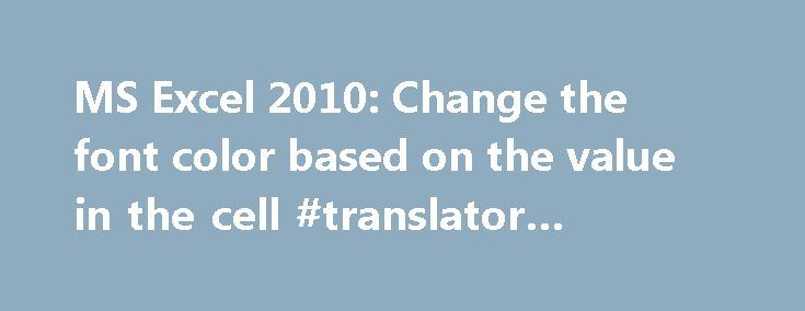 MS Excel 2010: Change the font color based on the value in the cell #translator #currency http://currency.remmont.com/ms-excel-2010-change-the-font-color-based-on-the-value-in-the-cell-translator-currency/  #change valute # MS Excel 2010: Change the font color based on the value in the cell This Excel tutorial explains how to use conditional formatting to change the font color based on the value of a cell in Excel 2010 (with screenshots and step-by-step instructions). See solution in other…
