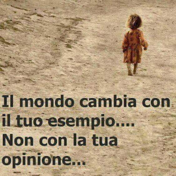 Il mondo cambia con il tuo esempio non con la tua opinione: