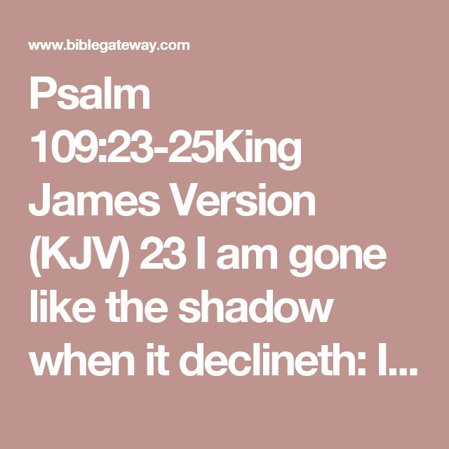 Psalm 109:23-25King James Version (KJV)  23 I am gone like the shadow when it declineth: I am tossed up and down as the locust.  24 My knees are weak through fasting; and my flesh faileth of fatness.  25 I became also a reproach unto them: when they looked upon me they shaked their heads.  King James Version (KJV)