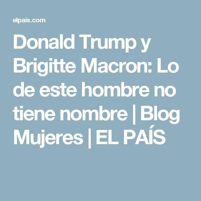 Donald Trump y Brigitte Macron:  Lo de este hombre no tiene nombre | Blog Mujeres | EL PAÍS