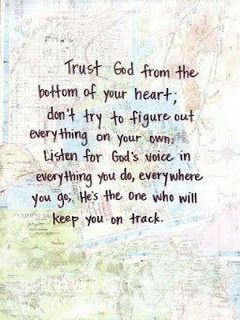 Prov 3:5: Trust in the LORD with all your heart and lean not on your own understanding. Prov 3:6: in all your ways acknowledge him, and he will make your paths straight.