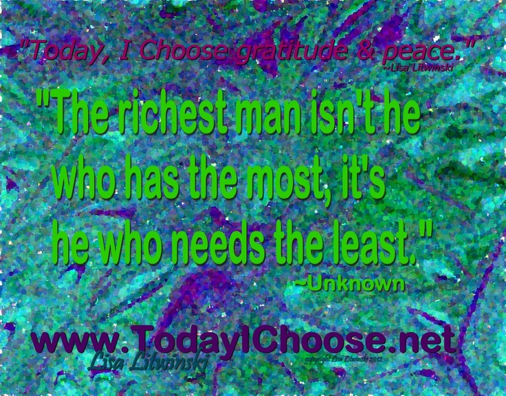 """""""Today, I Choose gratitude & peace."""" ~Lisa Litwinski """"The richest man isn't he who has the most, it's he who needs the least."""" ~Unknown"""