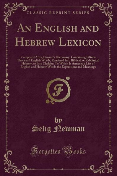An English and Hebrew Lexicon: Composed After Johnson's Dictionary, Containing Fifteen Thousand Engl