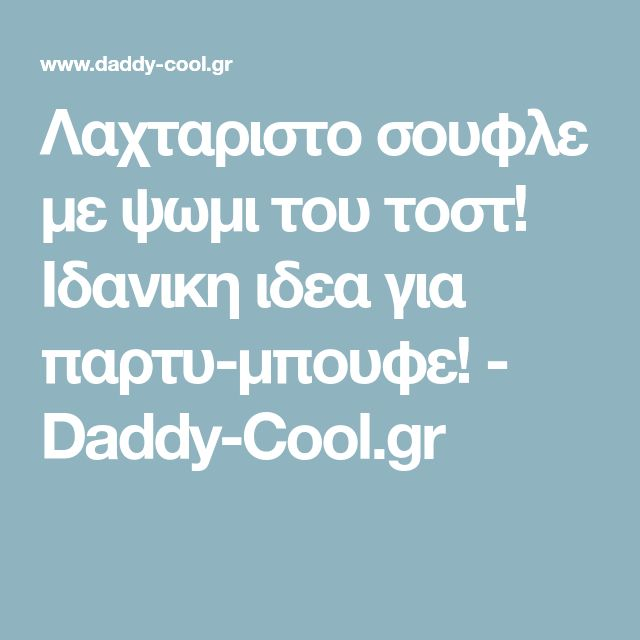 Λαχταριστο σουφλε με ψωμι του τοστ! Ιδανικη ιδεα για παρτυ-μπουφε! - Daddy-Cool.gr