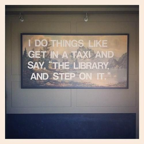 """""""I do things like get in a taxi and say, 'The library, and step on it'.""""--David Foster Wallace"""