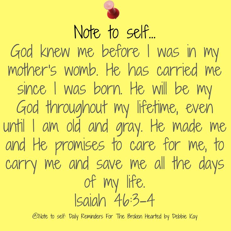 Note to self… God knew me before I was in my mother's womb. He has carried me since I was born. He will be my God throughout my lifetime, even until I am old and gray. He made me and He…