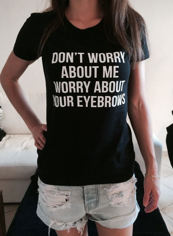 Don't worry about me worry about your eyebrows Tshirt black Fashion funny slogan…