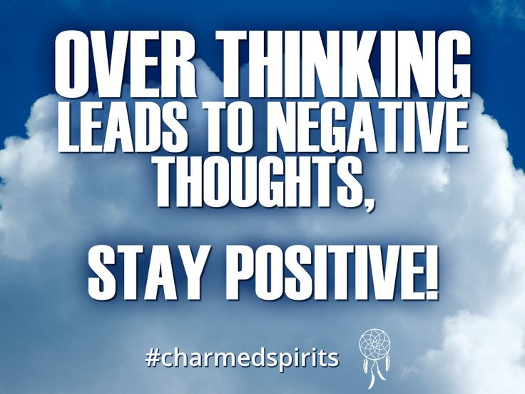 Over thinking leads to negative thoughts, Stay positive.