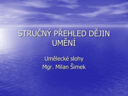 STRUČNÝ PŘEHLED DĚJIN UMĚNÍ Umělecké slohy Mgr. Milan Šimek.