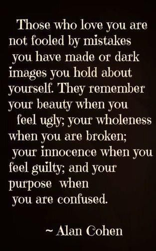 Good to remember. Why is this so natural when applied to those we love, but the reverse is true for ourselves? Because the people we judge the most harshly is ourselves. We all need at least one person there to remind us of who we truly are?