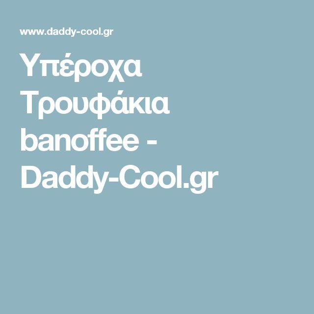 Υπέροχα Τρουφάκια banoffee - Daddy-Cool.gr