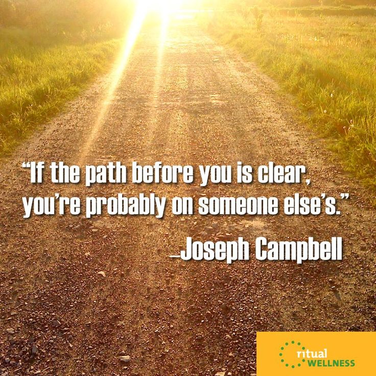 """If the path before you is clear, you're probably on someone else's."" ~Joseph Campbell"