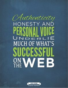 """""""Authenticity, honesty, and personal voice underlie much of what's successful on the web."""" - Rick Levine of Cluetrain Manifesto"""