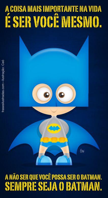 A coisa mais importante na vida é ser você mesmo. A não ser que você possa ser o Batman. Sempre seja o Batman.