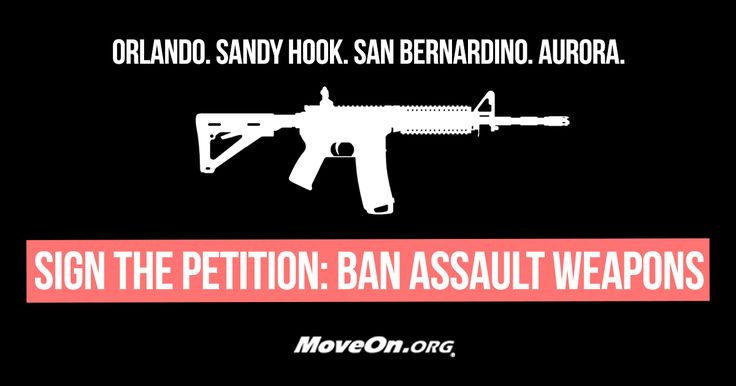 PETITION: Tell our lawmakers: Assault weapons should not be used by civilians and have no place in our cities and towns.