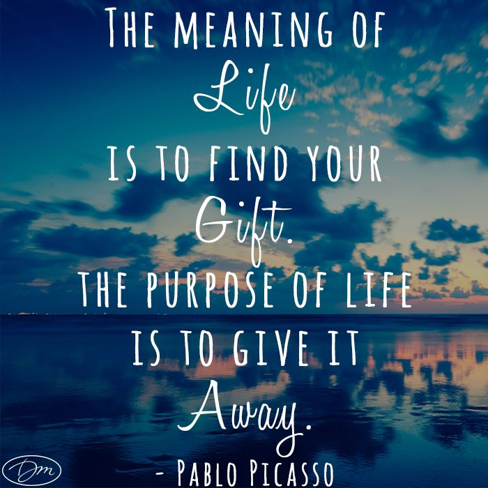 """The meaning of life is to find your gift. The purpose of life is to give it away."" -- Pablo Picasso"