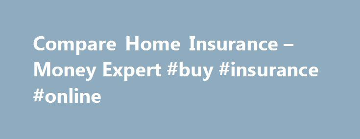 Compare Home Insurance – Money Expert #buy #insurance #online http://insurances.remmont.com/compare-home-insurance-money-expert-buy-insurance-online/  #cheap contents insurance # Home Insurance Compare Hundreds of schemes from the UK's leading insurance companies Compare Home Insurance Quotes Compare home insurance and home contents insurance from leading UK providers and save money on your home insurance or contents insurance quote or renewal with Money Expert. We compare and more. Find…