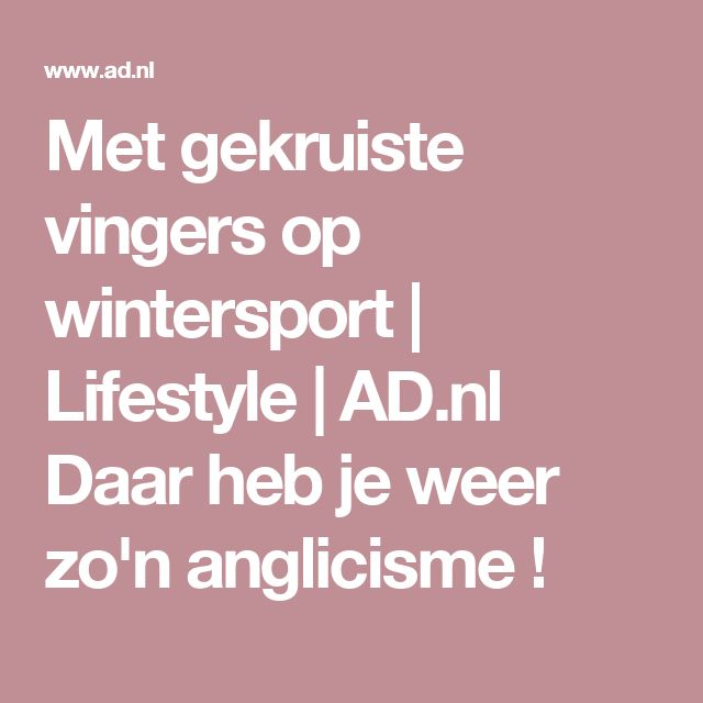 Met gekruiste vingers op wintersport | Lifestyle | AD.nl   Daar heb je weer zo'n anglicisme !