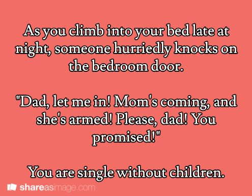 "As you climb into your bed late at night, someone hurriedly knocks on the bedroom door. ""Dad, let me in. Mom is coming and she's armed! Please, Dad! You promised!"" You are single without children."