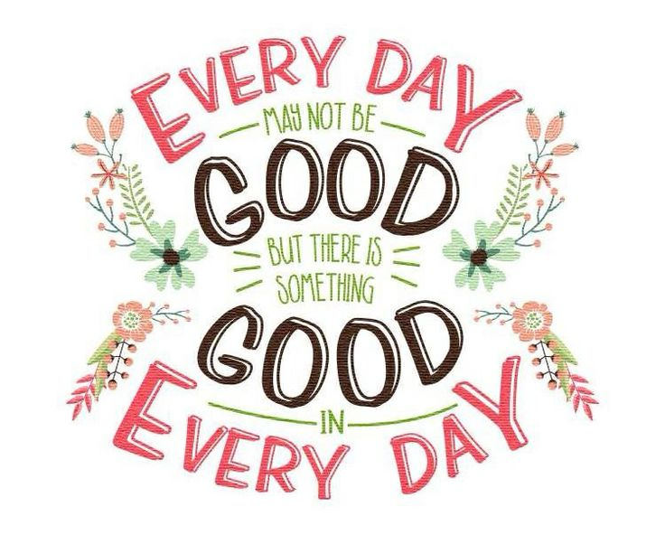 Everyday may not be good but there is something good in every day.