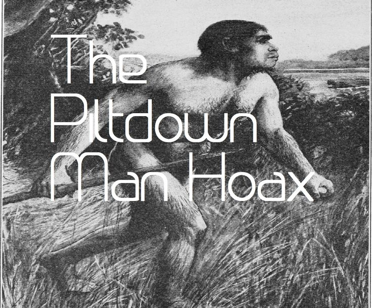 The Piltdown Man Hoax-One of the most famous paleontology discoveries ever, that turned out to be a hoax. A skull and jaw found that could have proved Darwin's theory of evolution.