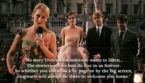 """No story lives unless someone wants to listen. The stories we love best do live in us forever. So whether you come back by page or by the big screen, Hogwarts will always be there to welcome you home.""- J.K.Rowling, among my favorite quotes"