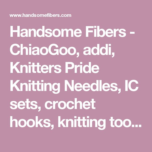 Handsome Fibers  - ChiaoGoo, addi, Knitters Pride Knitting Needles, IC sets, crochet hooks, knitting tools and storage solutions