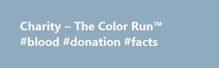 Charity – The Color Run™ #blood #donation #facts http://donate.nef2.com/charity-the-color-run-blood-donation-facts/  #local charity # Charity Is The Color Run a charity or a non-profit organization? The Color Run is neither a charity nor a non-profit organization. The Color Run, LLC is a for profit event management company and our number one goal is to produce high-quality events. Do you help a charity or cause? Yes, we do. The Color Run™ works with hundreds of local organizations in various…