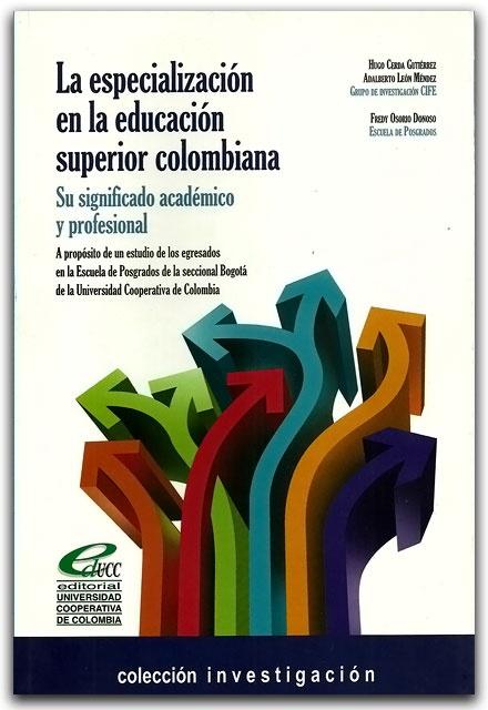 La especialización en la educación superior colombiana. Su significado académico y profesional – Universidad Cooperativa de Colombia   http://www.librosyeditores.com/tiendalemoine/ciencias-de-la-educacion/2186-la-especializacion-en-la-educacion-superior-colombiana-su-significado-academico-y-profesional.html    Editores y distribuidores.