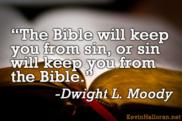 """The Bible will keep you from sin, or sin will keep you from the Bible."" Dwight L. Moody  http://www.kevinhalloran.net/d-l-moody-quotes/"