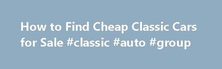 How to Find Cheap Classic Cars for Sale #classic #auto #group http://auto.nef2.com/how-to-find-cheap-classic-cars-for-sale-classic-auto-group/  #cheap car for sale # How to Find Cheap Classic Cars for Sale By following a few pointers, you can ensure that you get a great deal on a cheap classic car rather than getting a lemon. Do Your Research Do some research so that you have an idea of what sort of price you Continue Reading