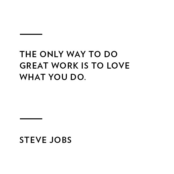 THE ONLY WAY TO DO GREAT WORK IS TO LOVE WHAT YOU DO. STEVE JOBS.