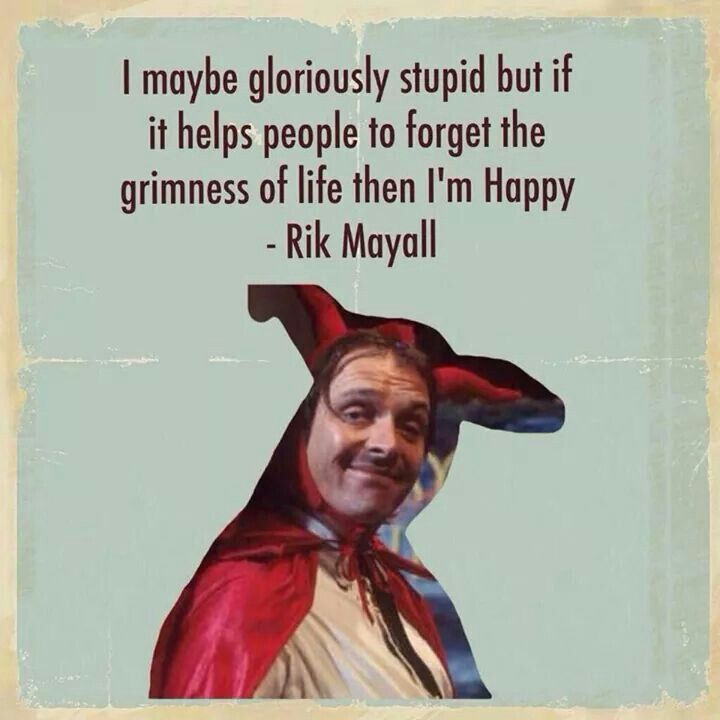 #Quote. I maybe gloriously stupid but if it helps people to forget the grimness of life then I'm happy -Rik Mayall