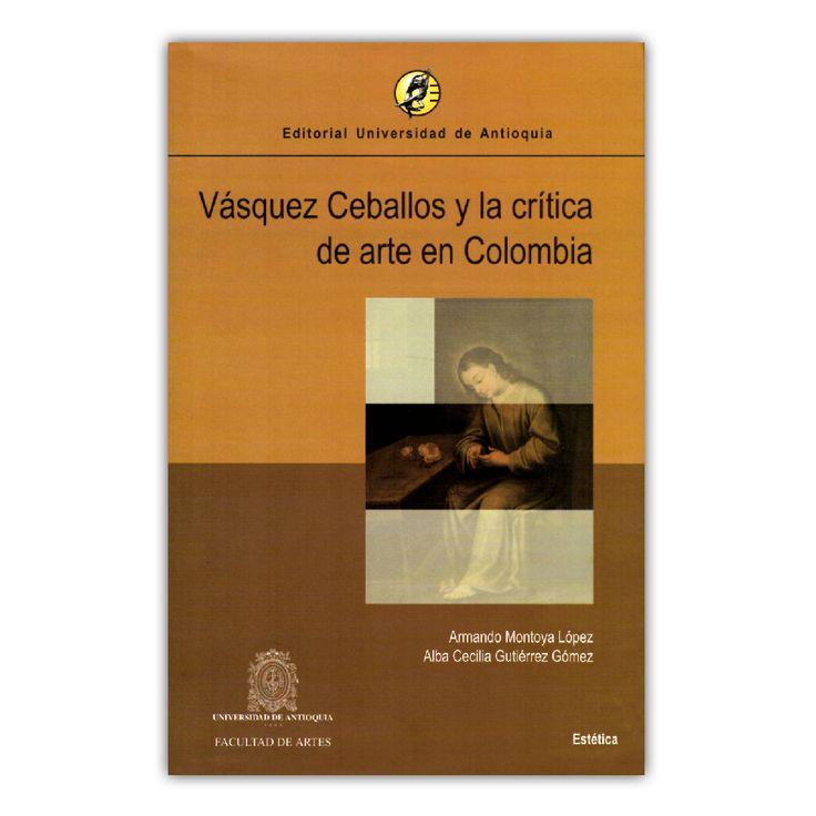 Vásquez Ceballos y la crítica de arte en Colombia – Armando Montoya López y Alba Cecilia Gutiérrez  – Universidad de Antioquia www.librosyeditores.com Editores y distribuidores.