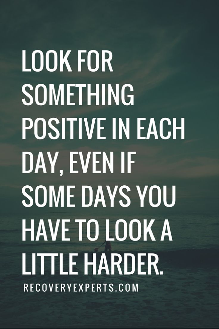 Inspirational Quotes: Look for something positive in each day, even if some days you have to look a little harder.  Follow: https://www.pinterest.com/recoveryexpert