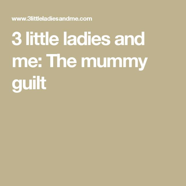 3 little ladies and me: The mummy guilt