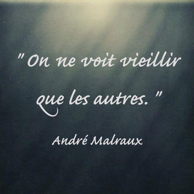 """"""" On ne voit vieillir que les autres. """"  André Malraux  (Les chênes qu'on abat)"""