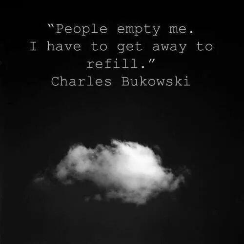 """""""People empty me. I have to get away to refill."""" Charles Bukowski"""