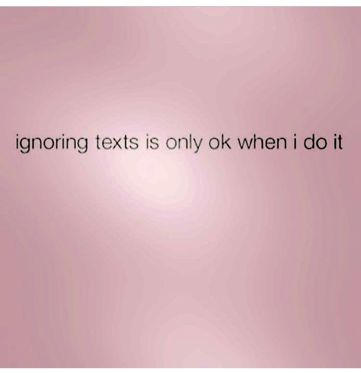 Ignoring texts is only ok when I do it