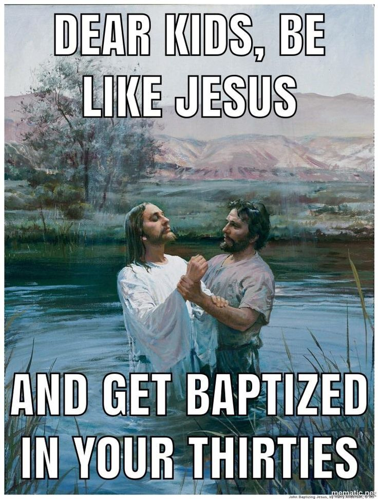 If you want to get baptized...  Be like Jesus and get baptized in your 30's.