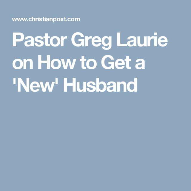 Pastor Greg Laurie on How to Get a 'New' Husband