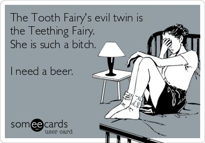 The Tooth Fairy's evil twin is the Teething Fairy. She is such a bitch. I need a beer.