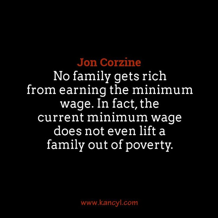 """No family gets rich from earning the minimum wage. In fact, the current minimum wage does not even lift a family out of poverty."", Jon Corzine"