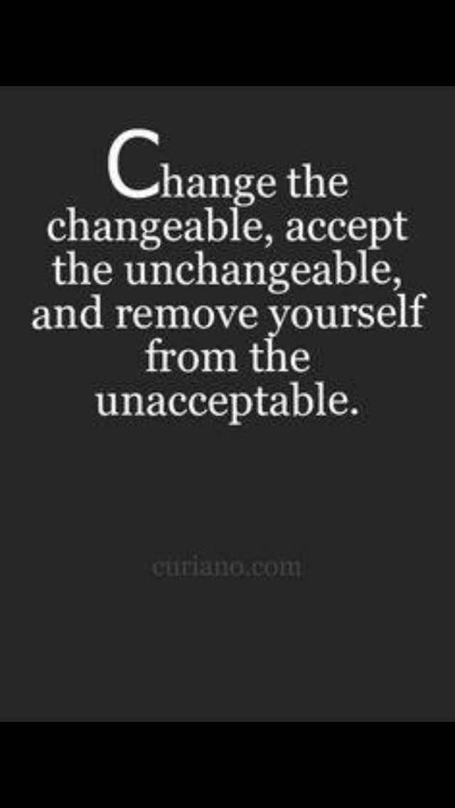 Change the changeable,accept they unchangeable,and remove yourself from the unacceptable.