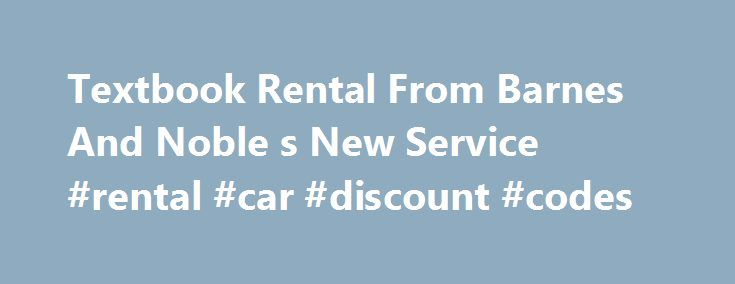 Textbook Rental From Barnes And Noble s New Service #rental #car #discount #codes http://rentals.remmont.com/textbook-rental-from-barnes-and-noble-s-new-service-rental-car-discount-codes/  #text book rentals # Textbook Rental From Barnes And Noble's New Service MAE ANDERSON NEW YORK Bookseller Barnes & Noble Inc. is launching a textbook rental program for college students, making it the newest entrant in a growing field. The new program, available though campus bookstores or the stores' Web…