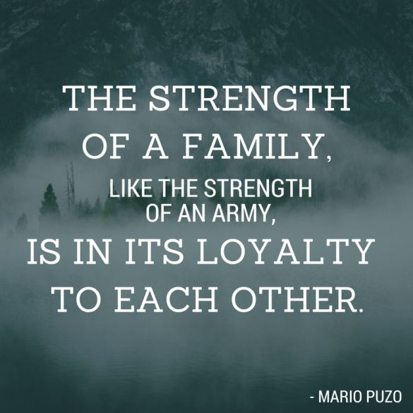 """The strength of a family, like the strength of an Army, is in its loyalty to each other."" - Mario Puzo"