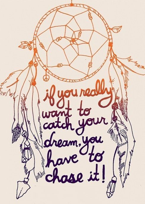 If you really want to catch your dream, you have to chase it!